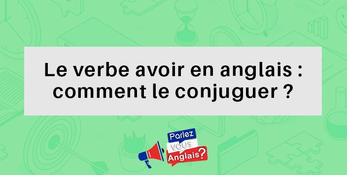 Verbe Avoir En Anglais Traduction Et Conjugaison