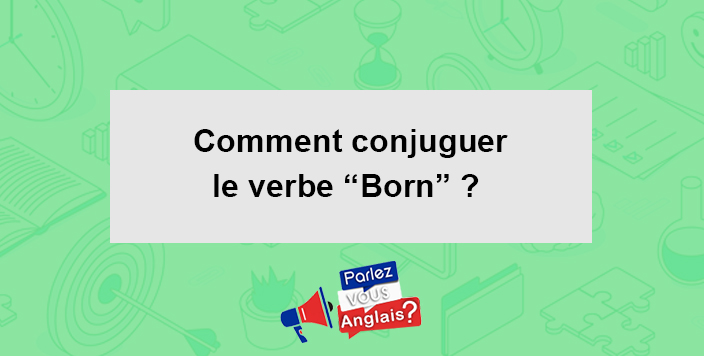 Verbe Born En Anglais Conjugaison Et Traduction