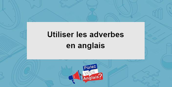 Les Adverbes En Anglais Comment Les Utiliser Grammaire