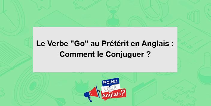 Le Verbe Go Au Preterit En Anglais Comment Le Conjuguer